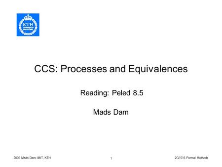 2G1516 Formal Methods2005 Mads Dam IMIT, KTH 1 CCS: Processes and Equivalences Mads Dam Reading: Peled 8.5.