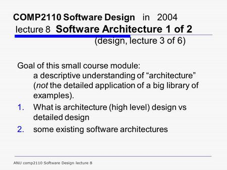 ANU comp2110 Software Design lecture 8 COMP2110 Software Design in 2004 lecture 8 Software Architecture 1 of 2 (design, lecture 3 of 6) Goal of this small.