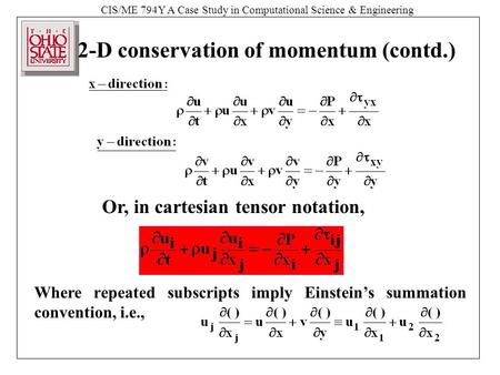 CIS/ME 794Y A Case Study in Computational Science & Engineering 2-D conservation of momentum (contd.) Or, in cartesian tensor notation, Where repeated.
