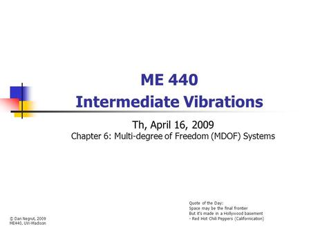 ME 440 Intermediate Vibrations Th, April 16, 2009 Chapter 6: Multi-degree of Freedom (MDOF) Systems © Dan Negrut, 2009 ME440, UW-Madison Quote of the Day: