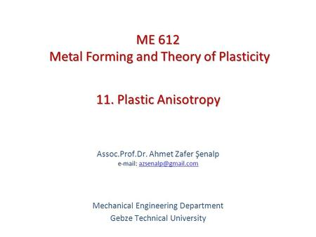11. Plastic Anisotropy   Assoc.Prof.Dr. Ahmet Zafer Şenalp   Mechanical Engineering Department Gebze Technical.
