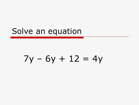 Solve an equation 7y – 6y + 12 = 4y. Simplify 7y – 6y + 12 = 4y 7y – 6y + 12 = 4y becomes y + 12 = 4y when we combine like terms.
