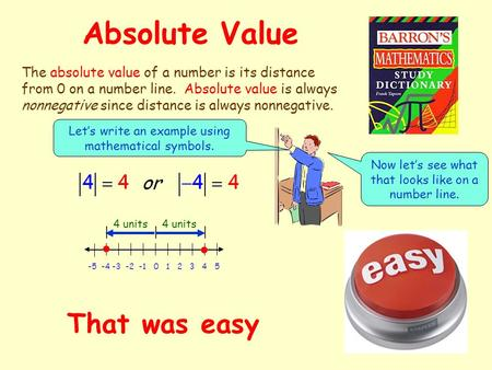 Absolute Value The absolute value of a number is its distance from 0 on a number line. Absolute value is always nonnegative since distance is always nonnegative.