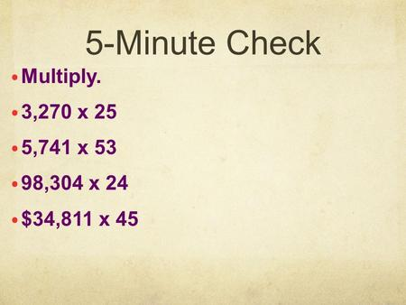 5-Minute Check Multiply. 3,270 x 25 5,741 x 53 98,304 x 24 $34,811 x 45.