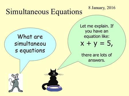 Simultaneous Equations 8 January, 2016 What are simultaneou s equations Let me explain. If you have an equation like: x + y = 5, there are lots of answers.