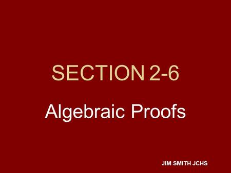 SECTION 2-6 Algebraic Proofs JIM SMITH JCHS. Properties we'll be needing REFLEXIVE -- a=a SYMMETRIC -- if x=2 then 2=x TRANSITIVE -- if a=b and b=c then.