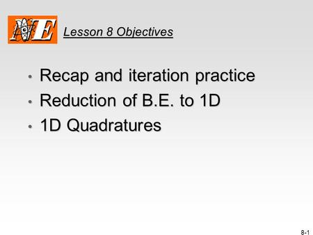 8-1 Lesson 8 Objectives Recap and iteration practice Recap and iteration practice Reduction of B.E. to 1D Reduction of B.E. to 1D 1D Quadratures 1D Quadratures.