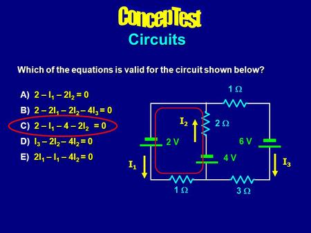 Circuits Which of the equations is valid for the circuit shown below? 2 – I 1 – 2I 2 = 0 A) 2 – I 1 – 2I 2 = 0 2 – 2I 1 – 2I 2 – 4I 3 = 0 B) 2 – 2I 1 –