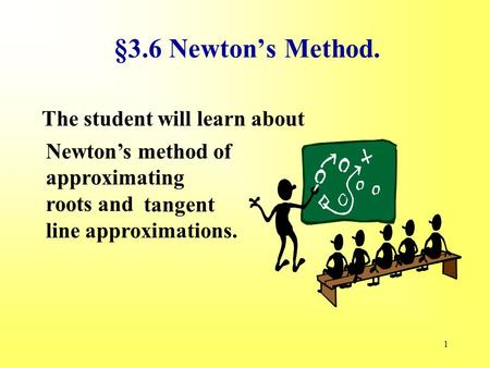 1 §3.6 Newton's Method. The student will learn about Newton's method of approximating roots and tangent line approximations.