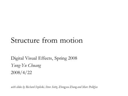 Structure from motion Digital Visual Effects, Spring 2008 Yung-Yu Chuang 2008/4/22 with slides by Richard Szeliski, Steve Seitz, Zhengyou Zhang and Marc.