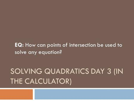 SOLVING QUADRATICS DAY 3 (IN THE CALCULATOR) EQ: How can points of intersection be used to solve any equation?