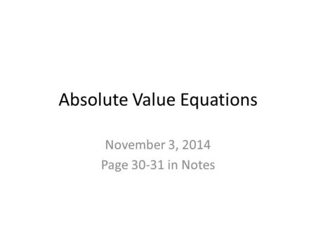 Absolute Value Equations November 3, 2014 Page 30-31 in Notes.