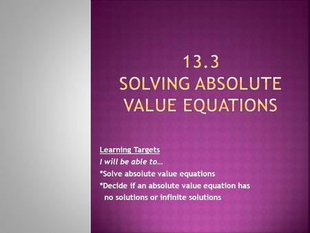 Learning Targets I will be able to… *Solve absolute value equations *Decide if an absolute value equation has no solutions or infinite solutions.