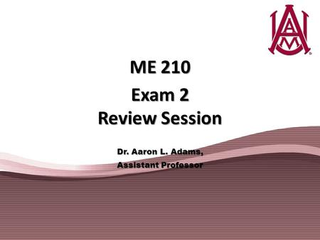 ME 210 Exam 2 Review Session Dr. Aaron L. Adams, Assistant Professor.