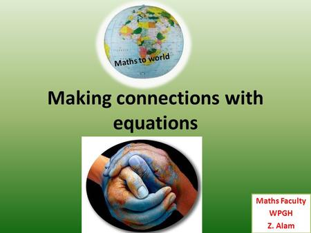 Maths Faculty WPGH Z. Alam Maths to world Making connections with equations.