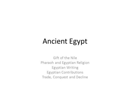Ancient Egypt Gift of the Nile Pharaoh and Egyptian Religion Egyptian Writing Egyptian Contributions Trade, Conquest and Decline.