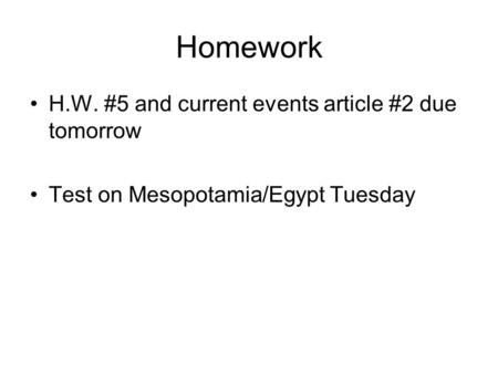 Homework H.W. #5 and current events article #2 due tomorrow Test on Mesopotamia/Egypt Tuesday.