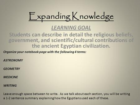Expanding Knowledge LEARNING GOAL Students can describe in detail the religious beliefs, government, and scientific/cultural contributions of the ancient.