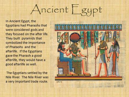 Ancient Egypt In Ancient Egypt, the Egyptians had Pharaohs that were considered gods and they focused on the after life. They built pyramids that symbolized.