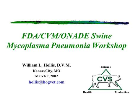 FDA/CVM/ONADE Swine Mycoplasma Pneumonia Workshop William L. Hollis, D.V.M. Kansas City, MO March 7, 2002