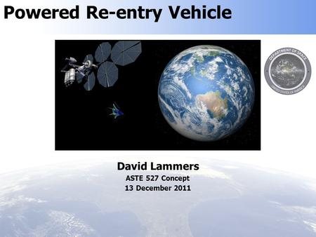 Powered Re-entry Vehicle David Lammers ASTE 527 Concept 13 December 2011.