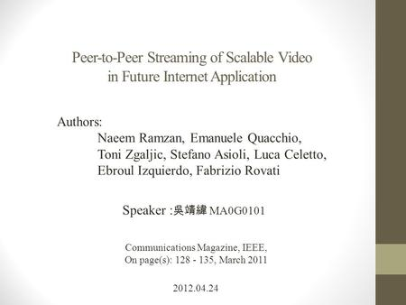 Peer-to-Peer Streaming of Scalable Video in Future Internet Application 2012.04.24 Speaker : 吳靖緯 MA0G0101 Communications Magazine, IEEE, On page(s): 128.