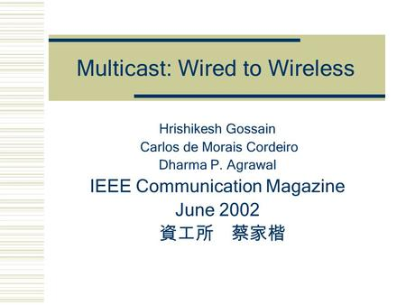 Multicast: Wired to Wireless Hrishikesh Gossain Carlos de Morais Cordeiro Dharma P. Agrawal IEEE Communication Magazine June 2002 資工所 蔡家楷.