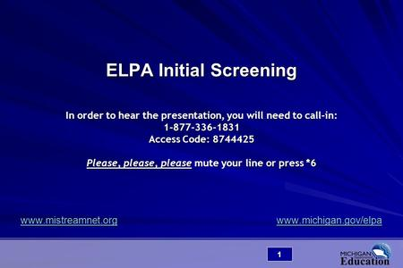 1 ELPA Initial Screening In order to hear the presentation, you will need to call-in: 1-877-336-1831 Access Code: 8744425 Please, please, please mute your.
