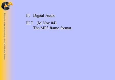 Guerino Mazzola (Fall 2015 © ): Introduction to Music Technology IIIDigital Audio III.7 (M Nov 04) The MP3 frame format.