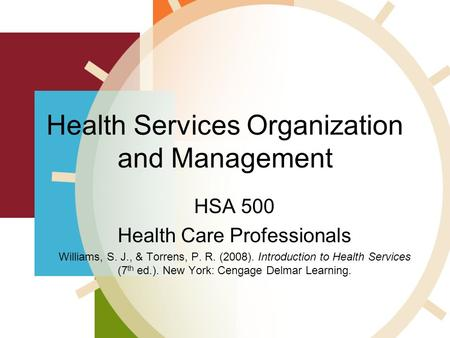 Health Services Organization and Management HSA 500 Health Care Professionals Williams, S. J., & Torrens, P. R. (2008). Introduction to Health Services.
