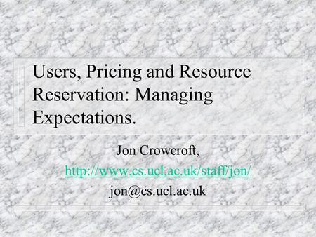 Users, Pricing and Resource Reservation: Managing Expectations. Jon Crowcroft,