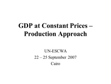 GDP at Constant Prices – Production Approach UN-ESCWA 22 – 25 September 2007 Cairo.