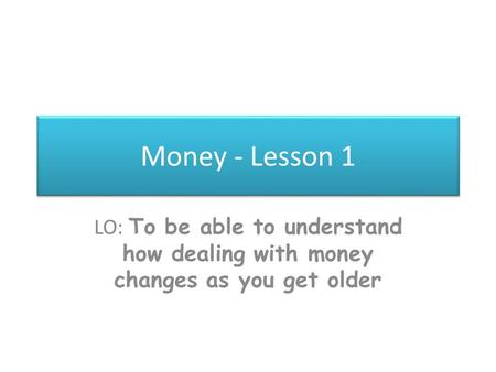 Money - Lesson 1 LO: To be able to understand how dealing with money changes as you get older.