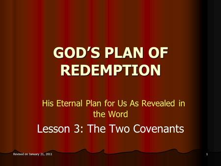 Revised on January 21, 2011 1 GOD'S PLAN OF REDEMPTION His Eternal Plan for Us As Revealed in the Word Lesson 3: The Two Covenants.