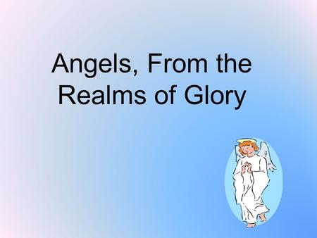 Angels, From the Realms of Glory. Angels from the realms of glory, wing your flight o'er all the earth; ye who sang creation's story, now proclaim Messiah's.