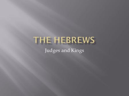 Judges and Kings.  The Hebrews were a group of nomadic people that went to Egypt and then became enslaved.  When they escaped Egypt, they were once.