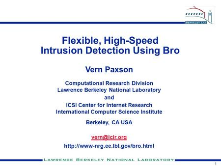 1 Flexible, High-Speed Intrusion Detection Using Bro Vern Paxson Computational Research Division Lawrence Berkeley National Laboratory and ICSI Center.