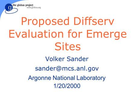 Proposed Diffserv Evaluation for Emerge Sites Volker Sander Argonne National Laboratory 1/20/2000.
