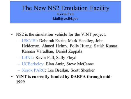 The New NS2 Emulation Facility Kevin Fall NS2 is the simulation vehicle for the VINT project: –USC/ISI: Deborah Estrin, Mark Handley,
