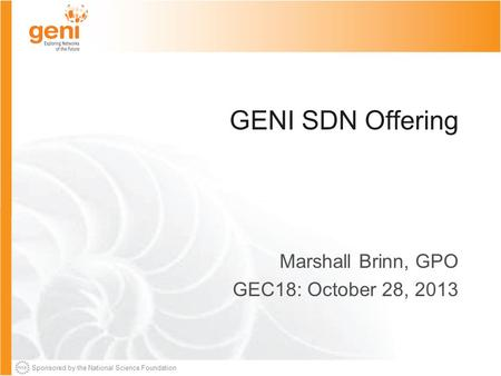 Sponsored by the National Science Foundation GENI SDN Offering Marshall Brinn, GPO GEC18: October 28, 2013.