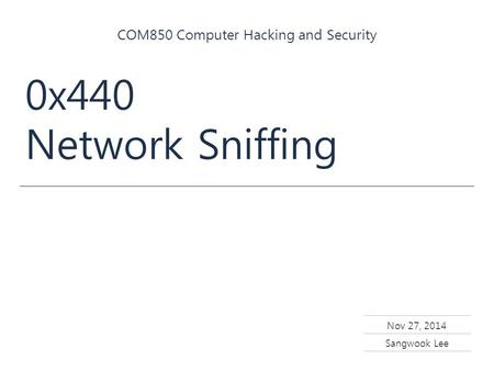 Nov 27, 2014 Sangwook Lee COM850 Computer Hacking and Security 0x440 Network Sniffing.