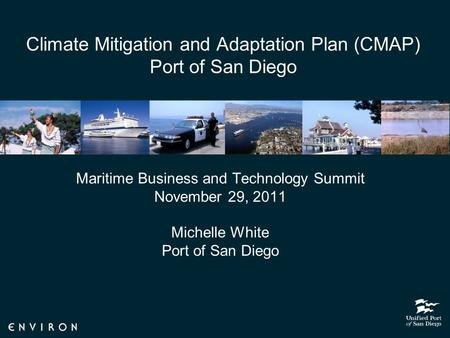 Climate Mitigation and Adaptation Plan (CMAP) Port of San Diego Maritime Business and Technology Summit November 29, 2011 Michelle White Port of San Diego.