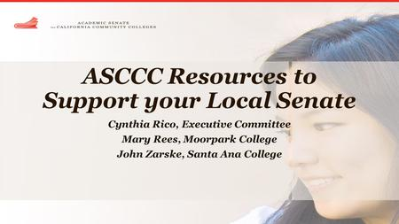 ASCCC Resources to Support your Local Senate Cynthia Rico, Executive Committee Mary Rees, Moorpark College John Zarske, Santa Ana College.