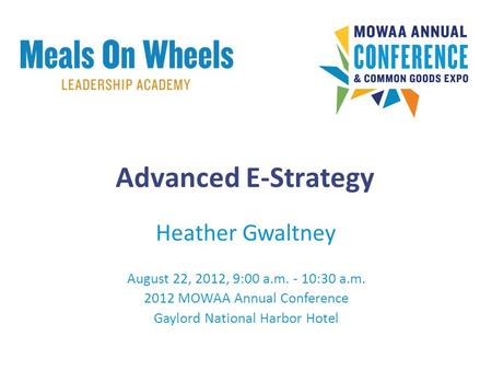 Heather Gwaltney August 22, 2012, 9:00 a.m. - 10:30 a.m. 2012 MOWAA Annual Conference Gaylord National Harbor Hotel Advanced E-Strategy.
