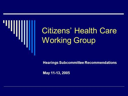 Citizens' Health Care Working Group Hearings Subcommittee Recommendations May 11-13, 2005.
