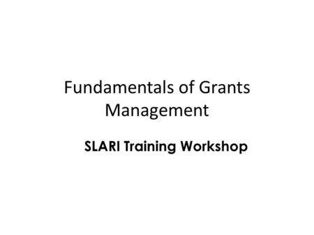 Fundamentals of Grants Management SLARI Training Workshop.