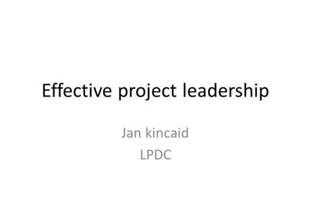 Effective project leadership Jan kincaid LPDC. Agenda What is good project leadership? The project team The project lifecycle Practical project planning.