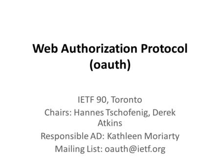 Web Authorization Protocol (oauth) IETF 90, Toronto Chairs: Hannes Tschofenig, Derek Atkins Responsible AD: Kathleen Moriarty Mailing List: