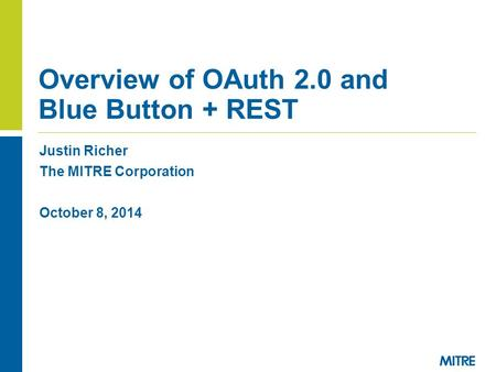 Justin Richer The MITRE Corporation October 8, 2014 Overview of OAuth 2.0 and Blue Button + REST.