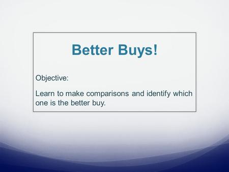 Better Buys! Objective: Learn to make comparisons and identify which one is the better buy.